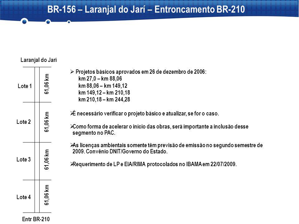 BR-156 – Laranjal do Jarí – Entroncamento BR-210  Projetos básicos aprovados em 26 de dezembro de 2006: km 27,0 – km 88,06 km 88,06 – km 149,12 km 14