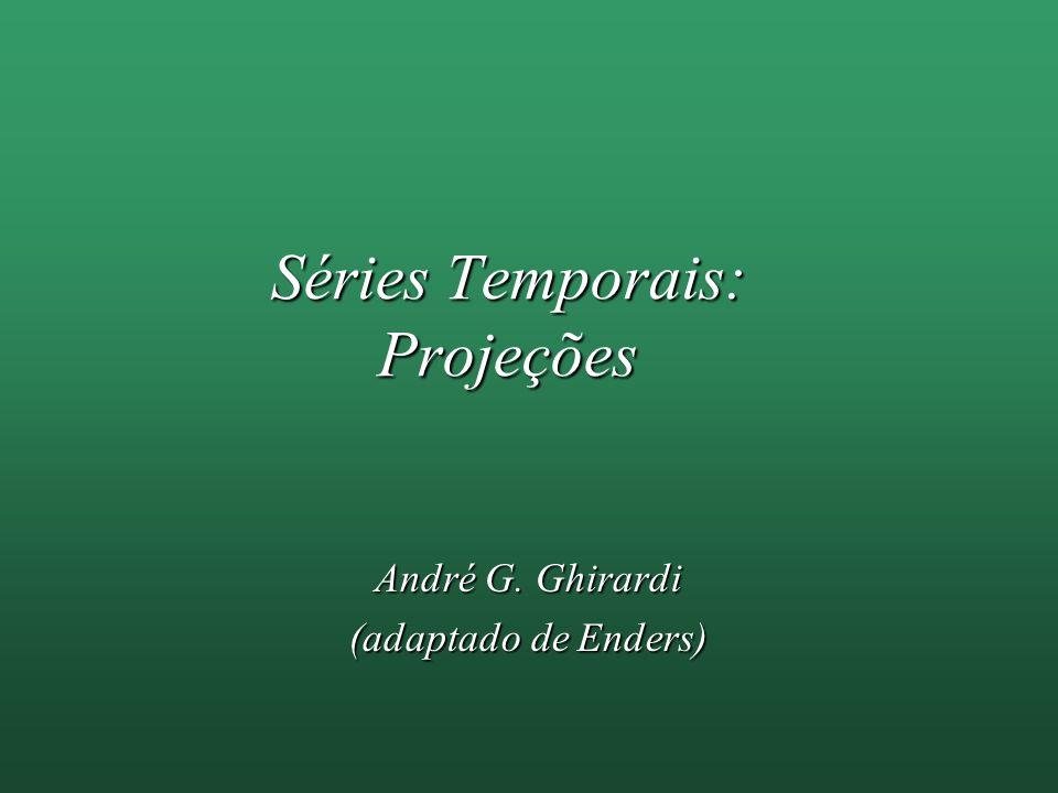 Séries Temporais: Projeções André G. Ghirardi (adaptado de Enders)