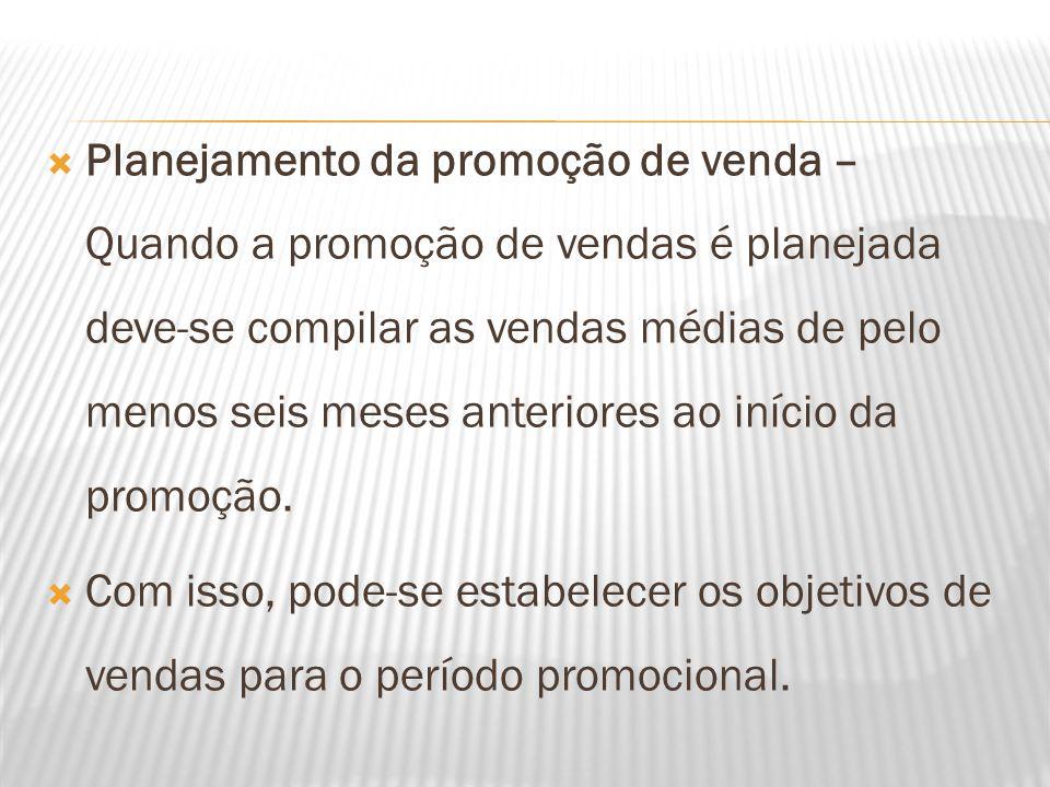  Planejamento da promoção de venda – Quando a promoção de vendas é planejada deve-se compilar as vendas médias de pelo menos seis meses anteriores ao