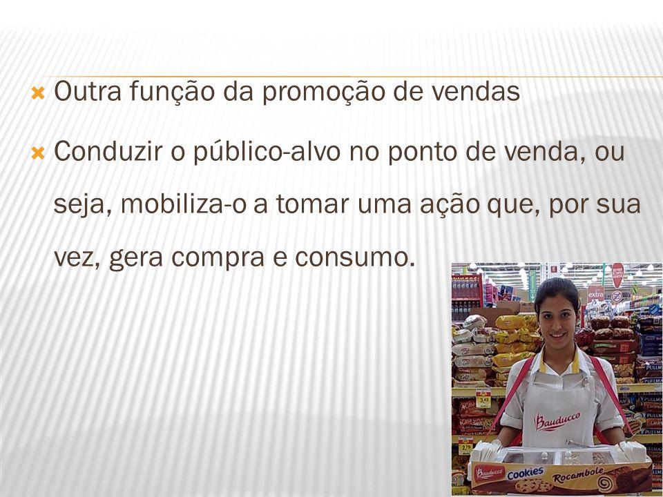  Outra função da promoção de vendas  Conduzir o público-alvo no ponto de venda, ou seja, mobiliza-o a tomar uma ação que, por sua vez, gera compra e
