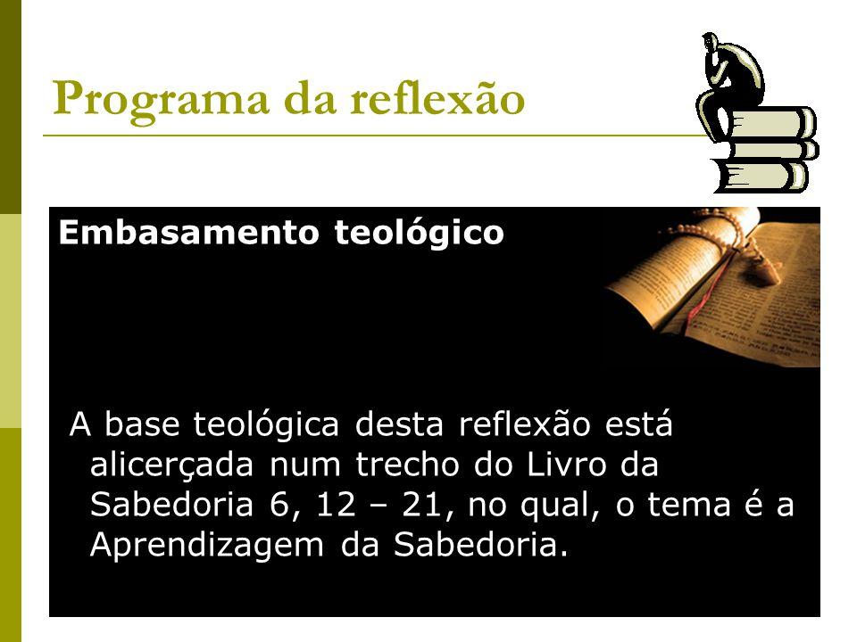Programa da reflexão Embasamento teológico A base teológica desta reflexão está alicerçada num trecho do Livro da Sabedoria 6, 12 – 21, no qual, o tema é a Aprendizagem da Sabedoria.