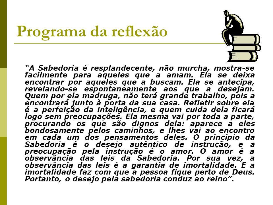 Programa da reflexão Embasamento teológico A base teológica desta reflexão está alicerçada num trecho do Livro da Sabedoria 6, 12 – 21, no qual, o tem