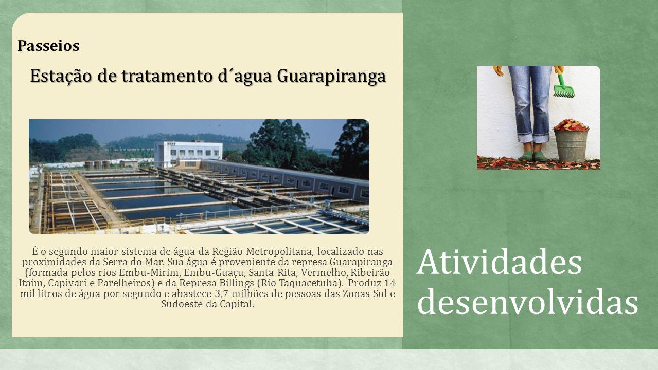 Atividades desenvolvidas Passeios Estação de tratamento d´agua Guarapiranga É o segundo maior sistema de água da Região Metropolitana, localizado nas proximidades da Serra do Mar.