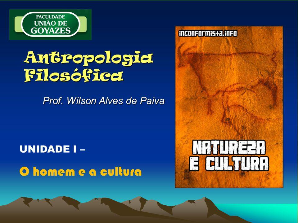 Antropologia Filosófica Prof. Wilson Alves de Paiva UNIDADE I – O homem e a cultura