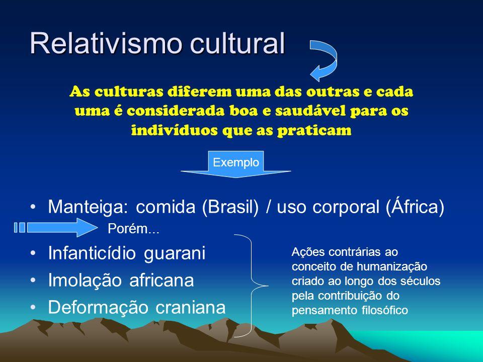 Relativismo cultural Manteiga: comida (Brasil) / uso corporal (África) Porém... Infanticídio guarani Imolação africana Deformação craniana As culturas