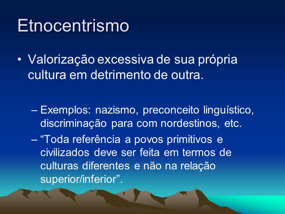 Etnocentrismo Valorização excessiva de sua própria cultura em detrimento de outra. –Exemplos: nazismo, preconceito linguístico, discriminação para com