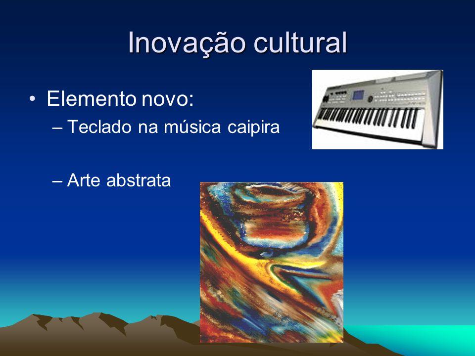 Inovação cultural Elemento novo: –Teclado na música caipira –Arte abstrata
