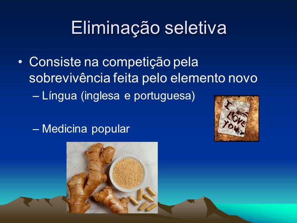 Eliminação seletiva Consiste na competição pela sobrevivência feita pelo elemento novo –Língua (inglesa e portuguesa) –Medicina popular