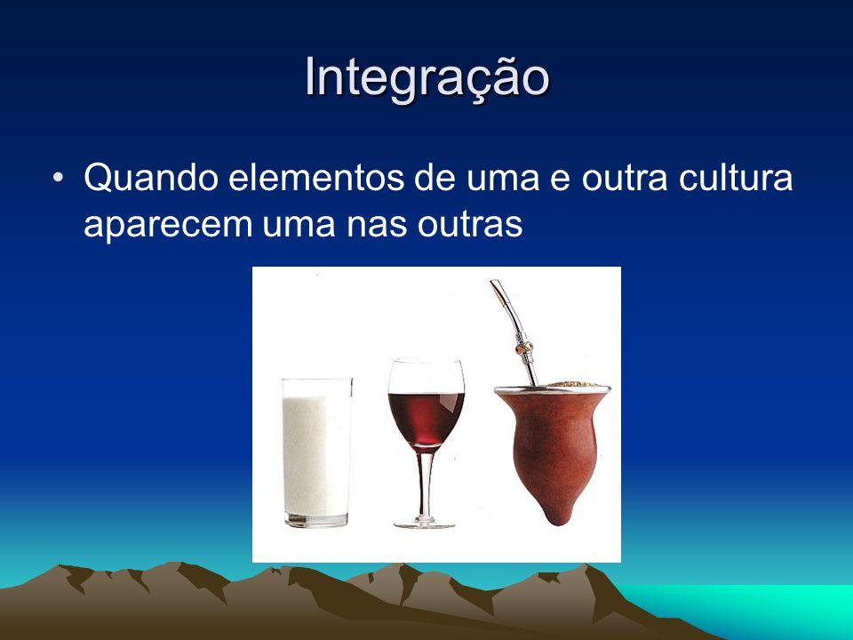 Integração Quando elementos de uma e outra cultura aparecem uma nas outras
