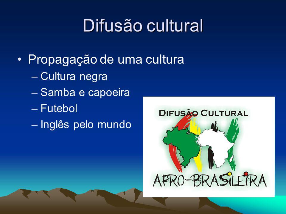 Difusão cultural Propagação de uma cultura –Cultura negra –Samba e capoeira –Futebol –Inglês pelo mundo