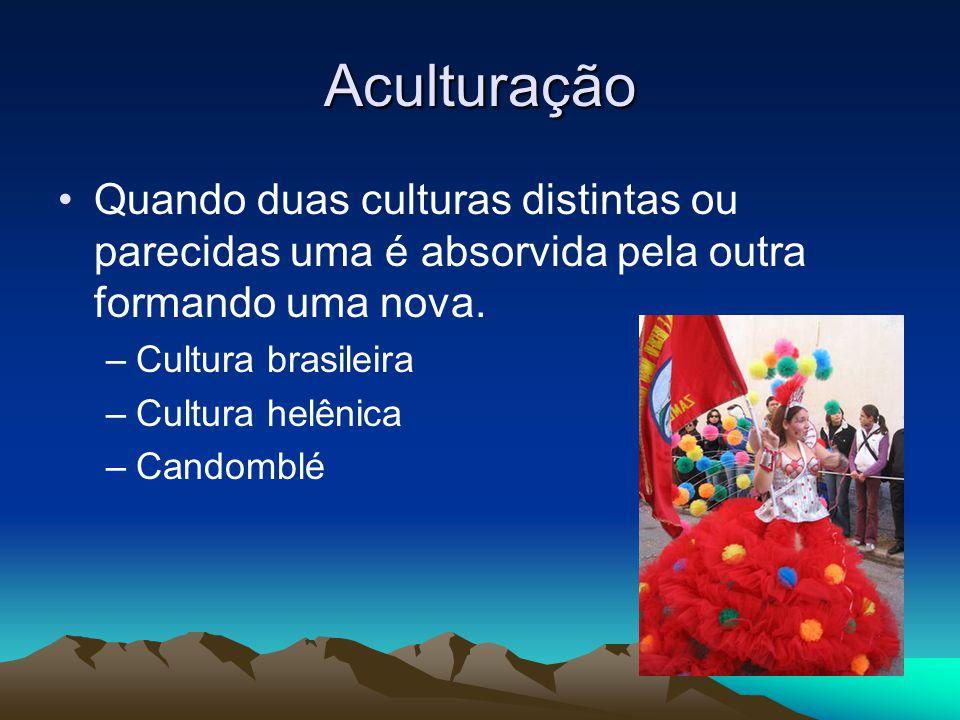 Aculturação Quando duas culturas distintas ou parecidas uma é absorvida pela outra formando uma nova. –Cultura brasileira –Cultura helênica –Candomblé