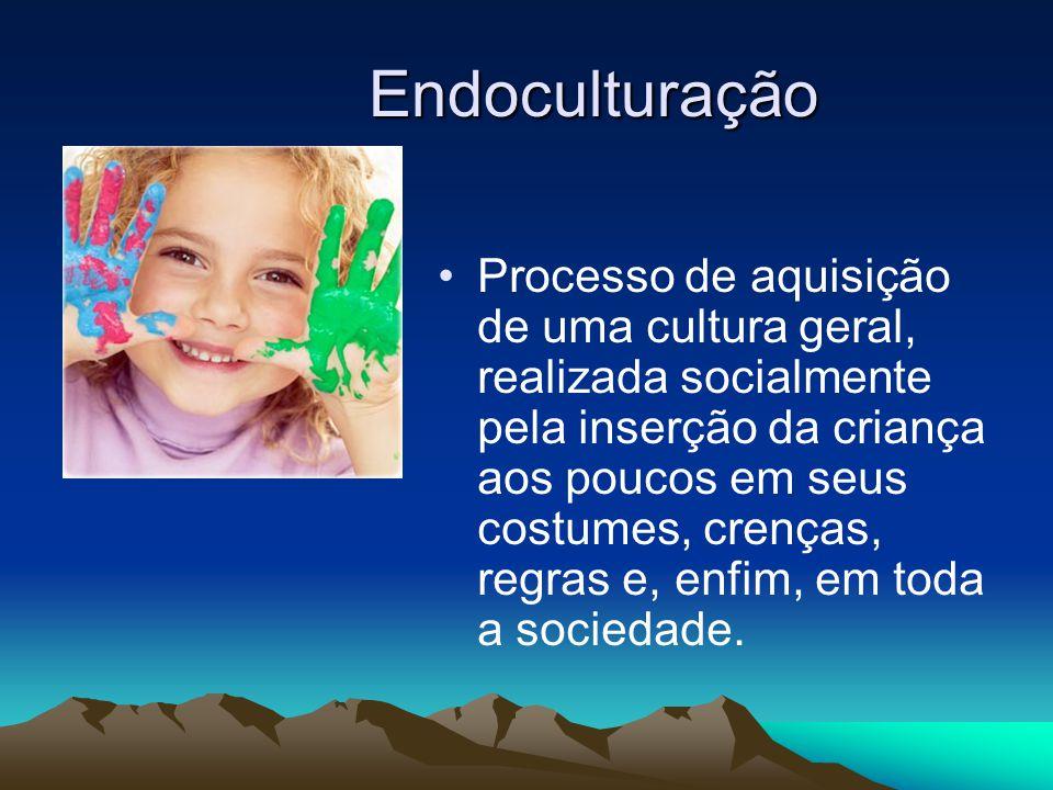Endoculturação Processo de aquisição de uma cultura geral, realizada socialmente pela inserção da criança aos poucos em seus costumes, crenças, regras