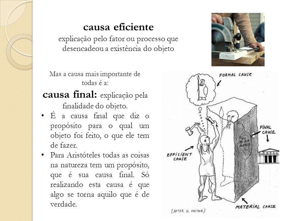 causa eficiente explicação pelo fator ou processo que desencadeou a existência do objeto Mas a causa mais importante de todas é a: causa final: explicação pela finalidade do objeto.