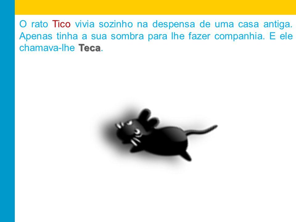 Teca O rato Tico vivia sozinho na despensa de uma casa antiga.