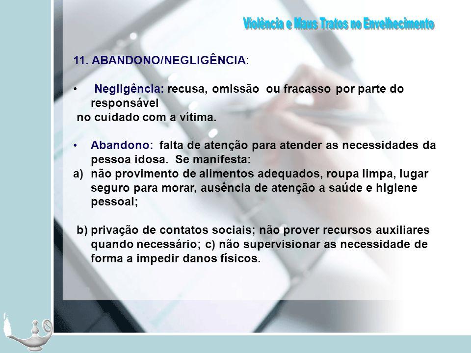 11. ABANDONO/NEGLIGÊNCIA: Negligência: recusa, omissão ou fracasso por parte do responsável no cuidado com a vítima. Abandono: falta de atenção para a