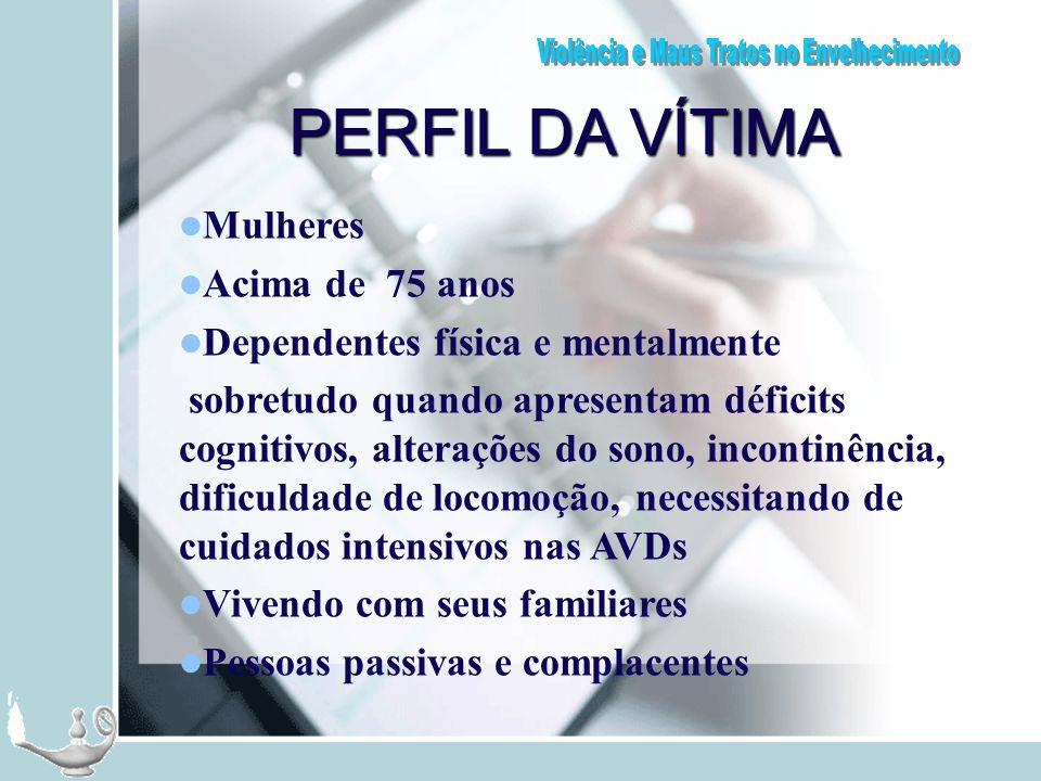 PERFIL DA VÍTIMA Mulheres Acima de 75 anos Dependentes física e mentalmente sobretudo quando apresentam déficits cognitivos, alterações do sono, incon