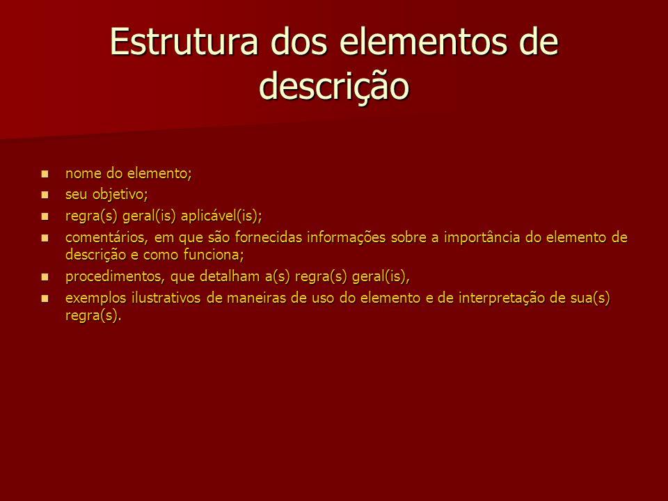 Estrutura dos elementos de descrição nome do elemento; nome do elemento; seu objetivo; seu objetivo; regra(s) geral(is) aplicável(is); regra(s) geral(is) aplicável(is); comentários, em que são fornecidas informações sobre a importância do elemento de descrição e como funciona; comentários, em que são fornecidas informações sobre a importância do elemento de descrição e como funciona; procedimentos, que detalham a(s) regra(s) geral(is), procedimentos, que detalham a(s) regra(s) geral(is), exemplos ilustrativos de maneiras de uso do elemento e de interpretação de sua(s) regra(s).