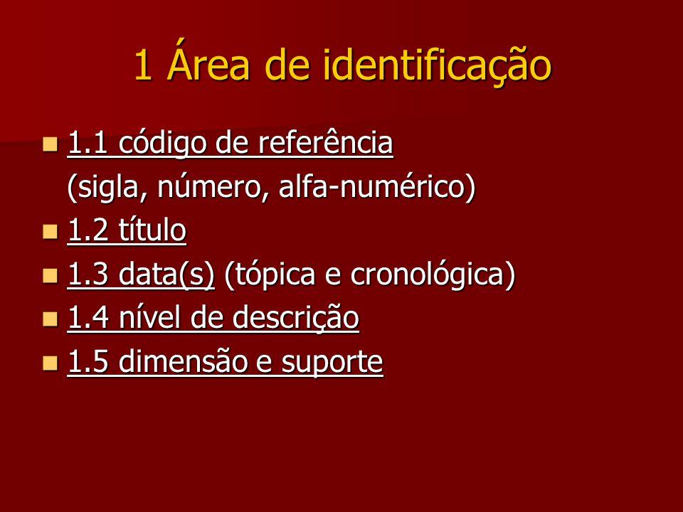 1 Área de identificação 1.1 código de referência 1.1 código de referência (sigla, número, alfa-numérico) 1.2 título 1.2 título 1.3 data(s) (tópica e cronológica) 1.3 data(s) (tópica e cronológica) 1.4 nível de descrição 1.4 nível de descrição 1.5 dimensão e suporte 1.5 dimensão e suporte