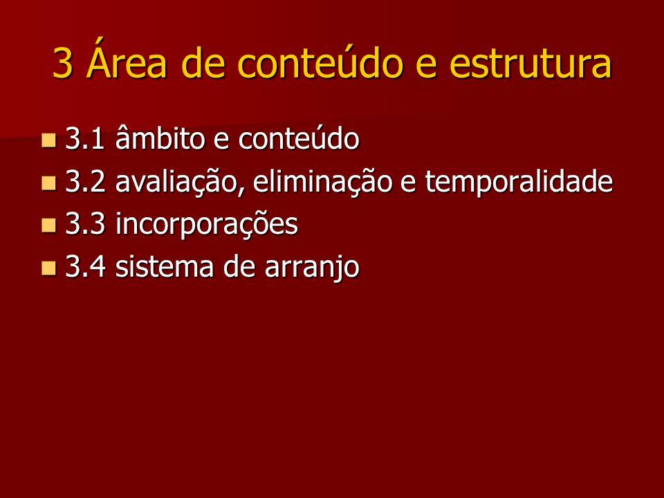 3 Área de conteúdo e estrutura 3.1 âmbito e conteúdo 3.1 âmbito e conteúdo 3.2 avaliação, eliminação e temporalidade 3.2 avaliação, eliminação e temporalidade 3.3 incorporações 3.3 incorporações 3.4 sistema de arranjo 3.4 sistema de arranjo
