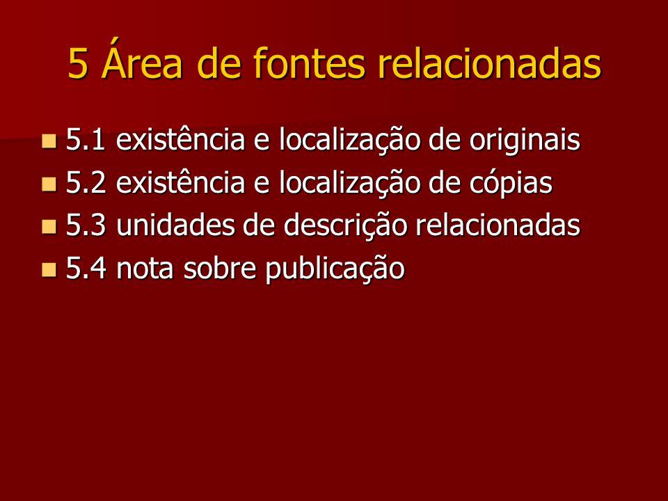 5 Área de fontes relacionadas 5.1 existência e localização de originais 5.1 existência e localização de originais 5.2 existência e localização de cópias 5.2 existência e localização de cópias 5.3 unidades de descrição relacionadas 5.3 unidades de descrição relacionadas 5.4 nota sobre publicação 5.4 nota sobre publicação