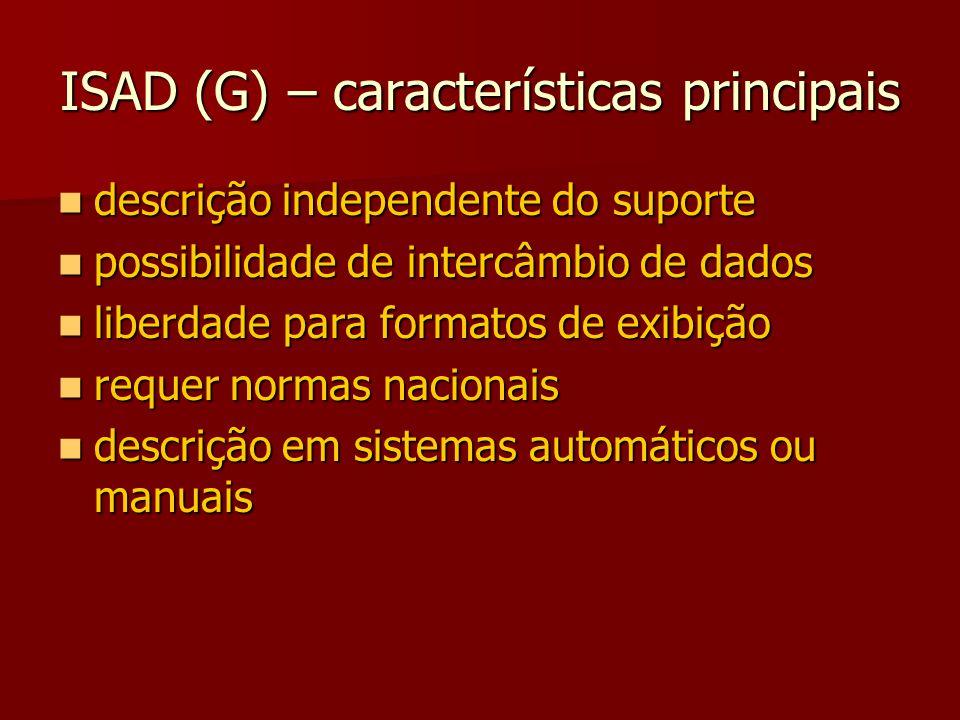 ISAD (G) – características principais descrição independente do suporte descrição independente do suporte possibilidade de intercâmbio de dados possibilidade de intercâmbio de dados liberdade para formatos de exibição liberdade para formatos de exibição requer normas nacionais requer normas nacionais descrição em sistemas automáticos ou manuais descrição em sistemas automáticos ou manuais