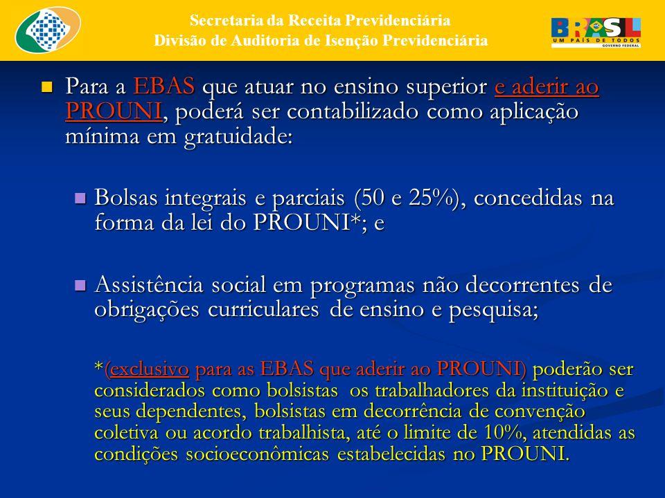 Para a EBAS que atuar no ensino superior e aderir ao PROUNI, poderá ser contabilizado como aplicação mínima em gratuidade: Para a EBAS que atuar no ensino superior e aderir ao PROUNI, poderá ser contabilizado como aplicação mínima em gratuidade: Bolsas integrais e parciais (50 e 25%), concedidas na forma da lei do PROUNI*; e Bolsas integrais e parciais (50 e 25%), concedidas na forma da lei do PROUNI*; e Assistência social em programas não decorrentes de obrigações curriculares de ensino e pesquisa; Assistência social em programas não decorrentes de obrigações curriculares de ensino e pesquisa; *(exclusivo para as EBAS que aderir ao PROUNI) poderão ser considerados como bolsistas os trabalhadores da instituição e seus dependentes, bolsistas em decorrência de convenção coletiva ou acordo trabalhista, até o limite de 10%, atendidas as condições socioeconômicas estabelecidas no PROUNI.