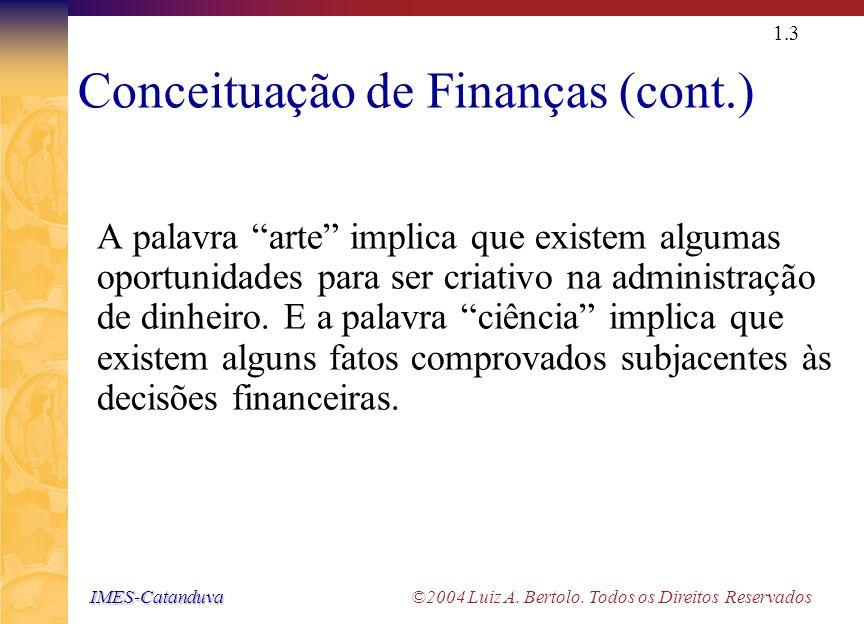 IMES-Catanduva IMES-Catanduva ©2004 Luiz A. Bertolo. Todos os Direitos Reservados 1.2 Conceituação de Finanças Finanças Finanças é a arte e a ciência