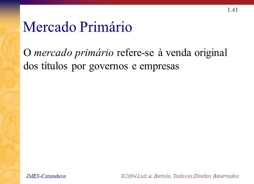 IMES-Catanduva IMES-Catanduva ©2004 Luiz A. Bertolo. Todos os Direitos Reservados 1.40 Mercados Financeiros Mercados Primários Mercados Secundários Me