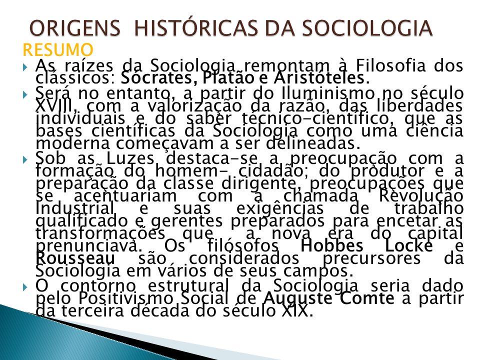 RESUMO  As raízes da Sociologia remontam à Filosofia dos clássicos: Sócrates, Platão e Aristóteles.  Será no entanto, a partir do Iluminismo no sécu