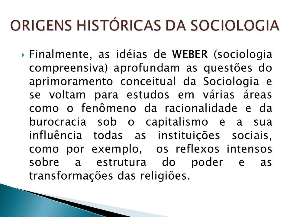  Finalmente, as idéias de WEBER (sociologia compreensiva) aprofundam as questões do aprimoramento conceitual da Sociologia e se voltam para estudos e