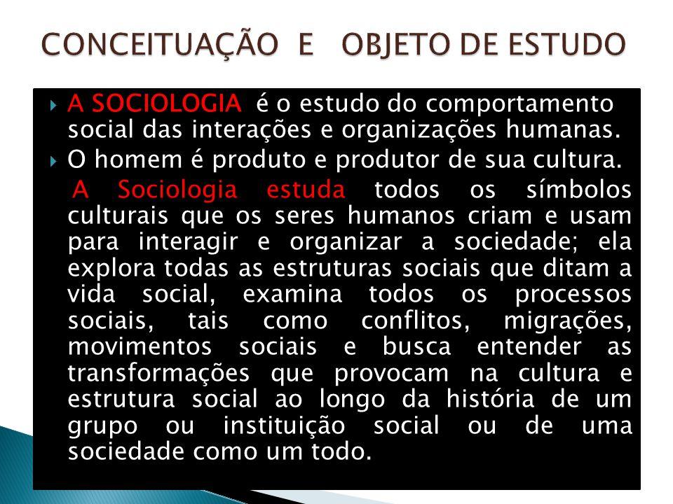  A SOCIOLOGIA é o estudo do comportamento social das interações e organizações humanas.  O homem é produto e produtor de sua cultura. A Sociologia e