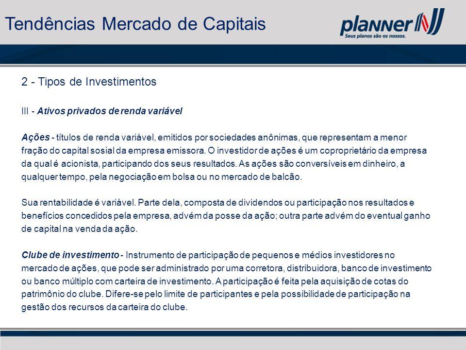 2 - Tipos de Investimentos III - Ativos privados de renda variável Ações - títulos de renda variável, emitidos por sociedades anônimas, que representam a menor fração do capital sosial da empresa emissora.
