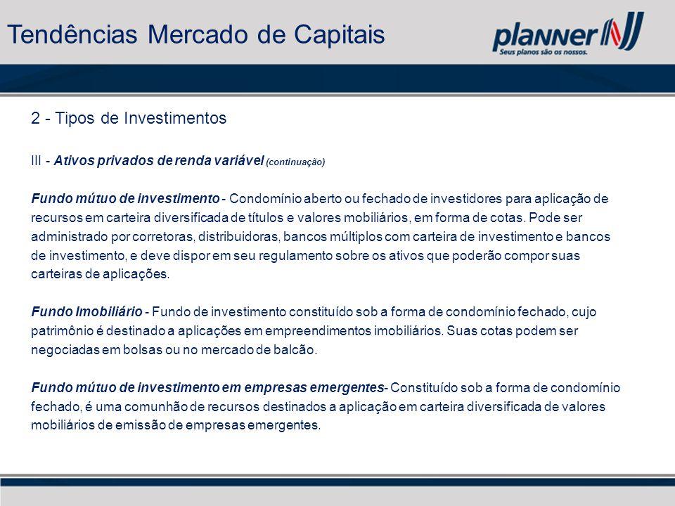 2 - Tipos de Investimentos III - Ativos privados de renda variável (continuação) Fundo mútuo de investimento - Condomínio aberto ou fechado de investidores para aplicação de recursos em carteira diversificada de títulos e valores mobiliários, em forma de cotas.