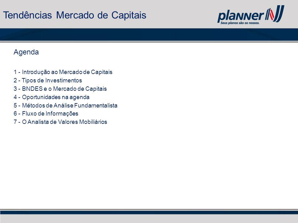 Tendências Mercado de Capitais Agenda 1 - Introdução ao Mercado de Capitais 2 - Tipos de Investimentos 3 - BNDES e o Mercado de Capitais 4 - Oportunidades na agenda 5 - Métodos de Análise Fundamentalista 6 - Fluxo de Informações 7 - O Analista de Valores Mobiliários