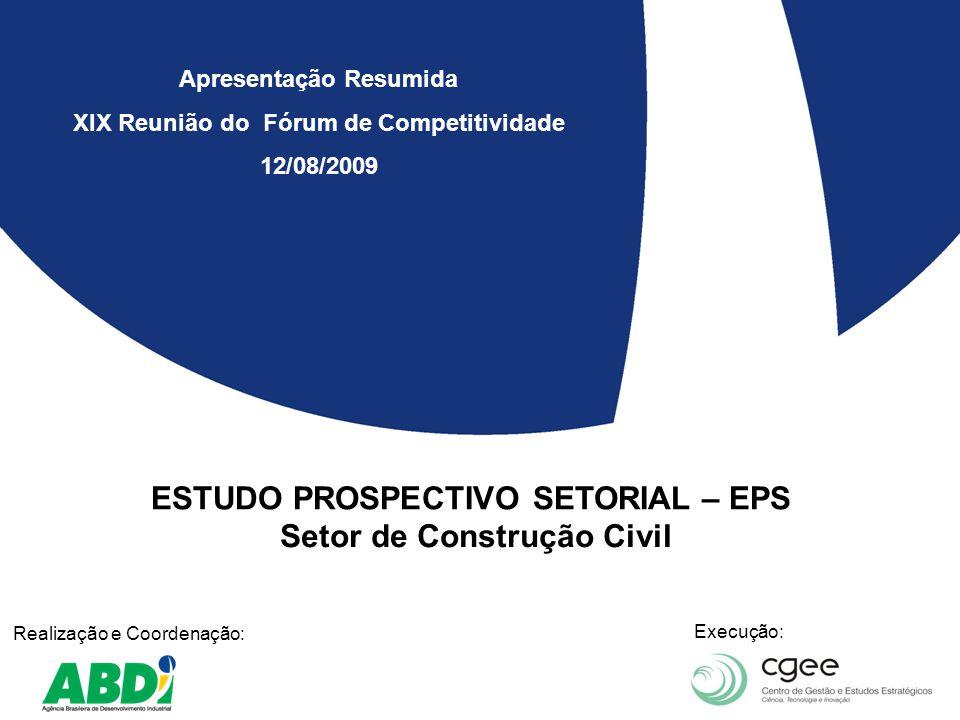 ESTUDO PROSPECTIVO SETORIAL – EPS Setor de Construção Civil Realização e Coordenação: Execução: Apresentação Resumida XIX Reunião do Fórum de Competitividade 12/08/2009
