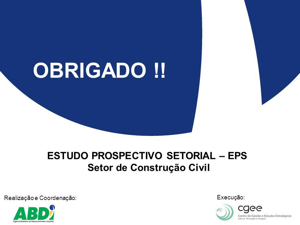 ESTUDO PROSPECTIVO SETORIAL – EPS Setor de Construção Civil Realização e Coordenação: Execução: OBRIGADO !!