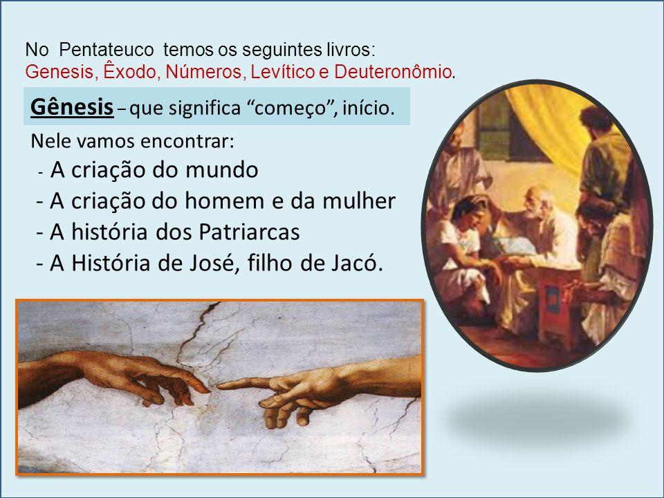 No Pentateuco temos os seguintes livros: Genesis, Êxodo, Números, Levítico e Deuteronômio. Nele vamos encontrar: - A criação do mundo - A criação do h