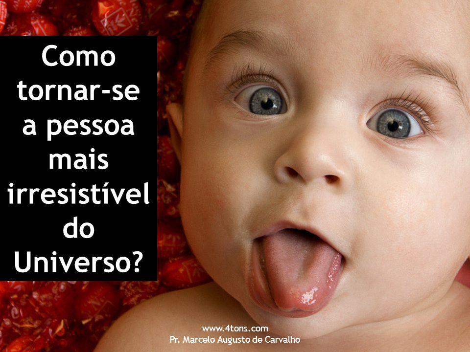www.4tons.com Pr. Marcelo Augusto de Carvalho Como tornar-se a pessoa mais irresistível do Universo?