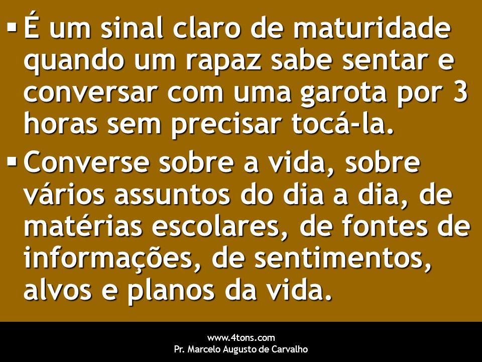 www.4tons.com Pr. Marcelo Augusto de Carvalho  É um sinal claro de maturidade quando um rapaz sabe sentar e conversar com uma garota por 3 horas sem