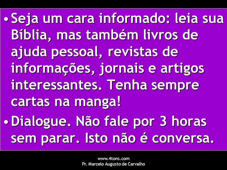 www.4tons.com Pr. Marcelo Augusto de Carvalho Seja um cara informado: leia sua Bíblia, mas também livros de ajuda pessoal, revistas de informações, jo