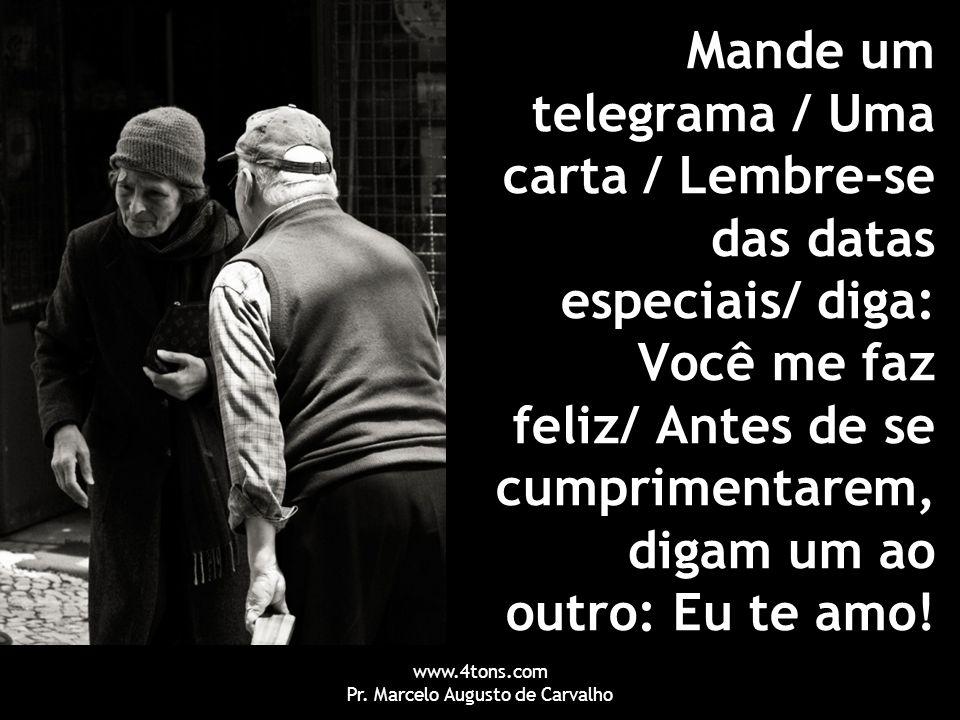 www.4tons.com Pr. Marcelo Augusto de Carvalho Mande um telegrama / Uma carta / Lembre-se das datas especiais/ diga: Você me faz feliz/ Antes de se cum