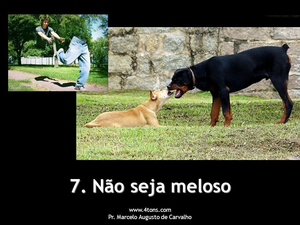 www.4tons.com Pr. Marcelo Augusto de Carvalho 7. Não seja meloso