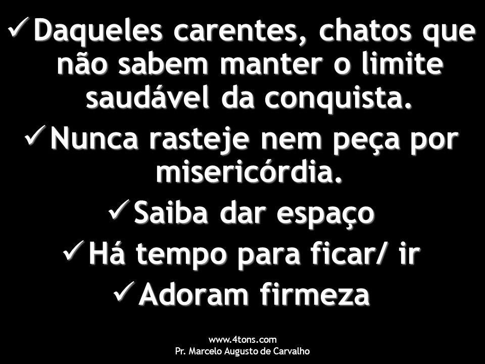 www.4tons.com Pr. Marcelo Augusto de Carvalho Daqueles carentes, chatos que não sabem manter o limite saudável da conquista. Daqueles carentes, chatos