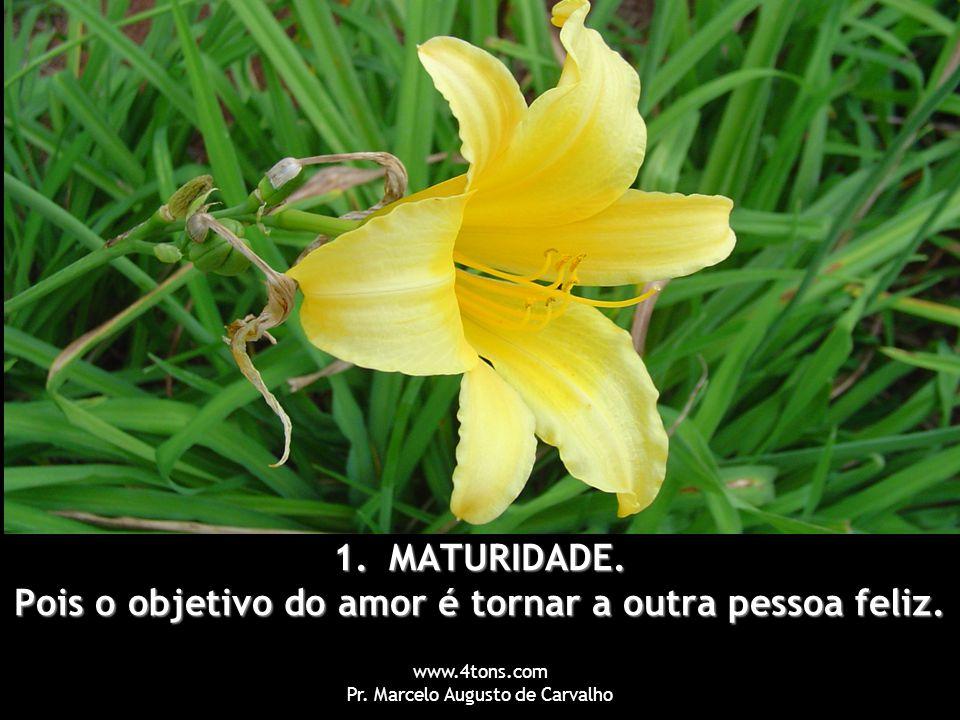 www.4tons.com Pr. Marcelo Augusto de Carvalho 1.MATURIDADE. Pois o objetivo do amor é tornar a outra pessoa feliz.