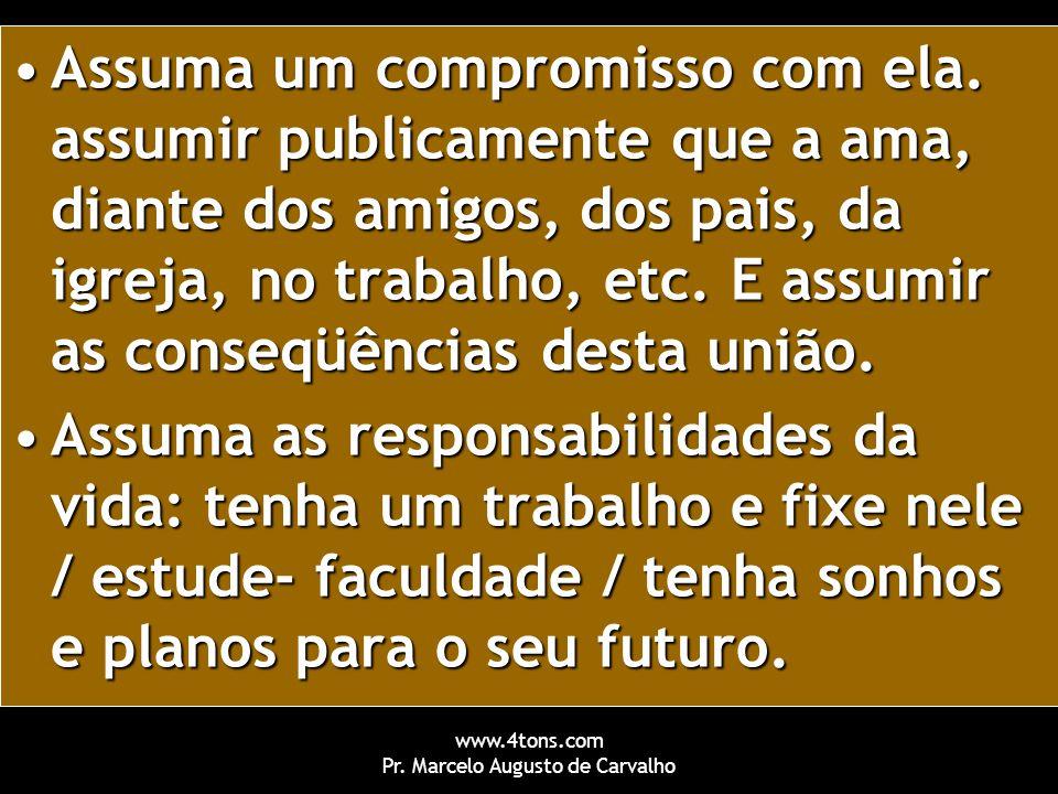 www.4tons.com Pr. Marcelo Augusto de Carvalho Assuma um compromisso com ela. assumir publicamente que a ama, diante dos amigos, dos pais, da igreja, n