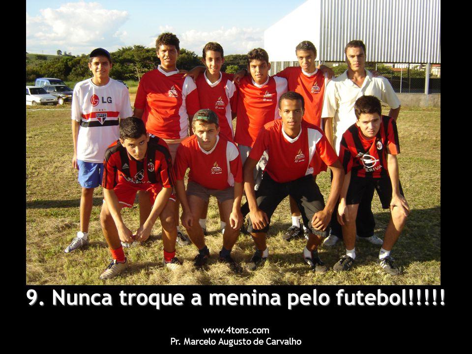 www.4tons.com Pr. Marcelo Augusto de Carvalho 9. Nunca troque a menina pelo futebol!!!!!
