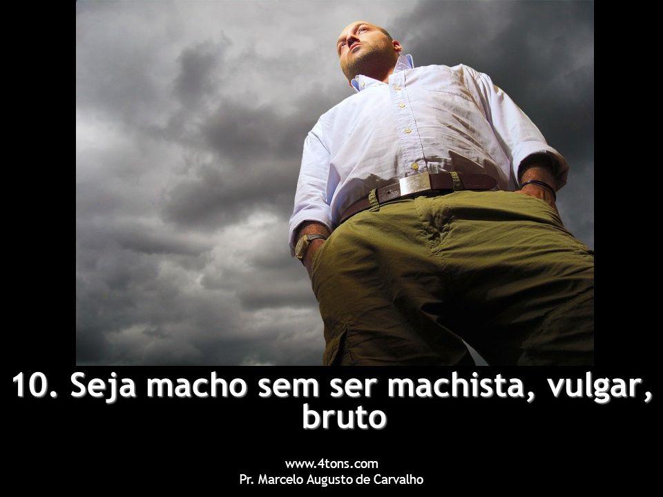 www.4tons.com Pr. Marcelo Augusto de Carvalho 10. Seja macho sem ser machista, vulgar, bruto