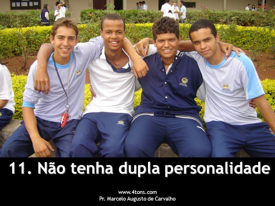 www.4tons.com Pr. Marcelo Augusto de Carvalho 11. Não tenha dupla personalidade