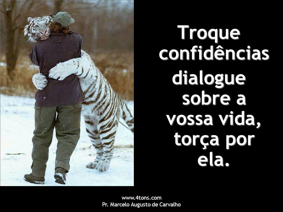 www.4tons.com Pr. Marcelo Augusto de Carvalho Troque confidências dialogue sobre a vossa vida, torça por ela.
