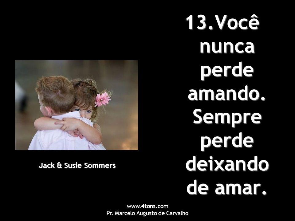 www.4tons.com Pr. Marcelo Augusto de Carvalho 13.Você nunca perde amando. Sempre perde deixando de amar. Jack & Susie Sommers